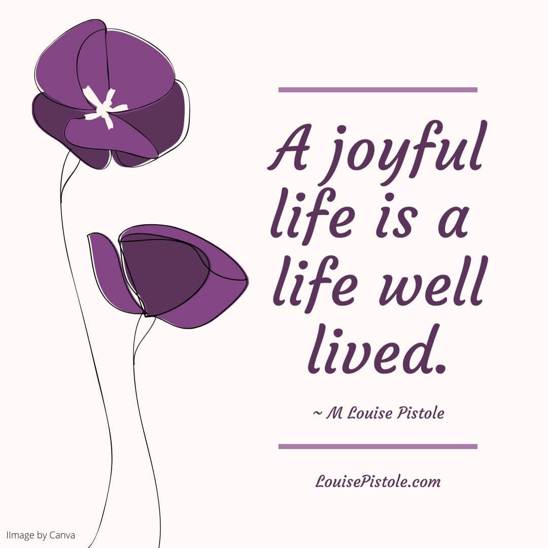 A joyful life is a life well lived.