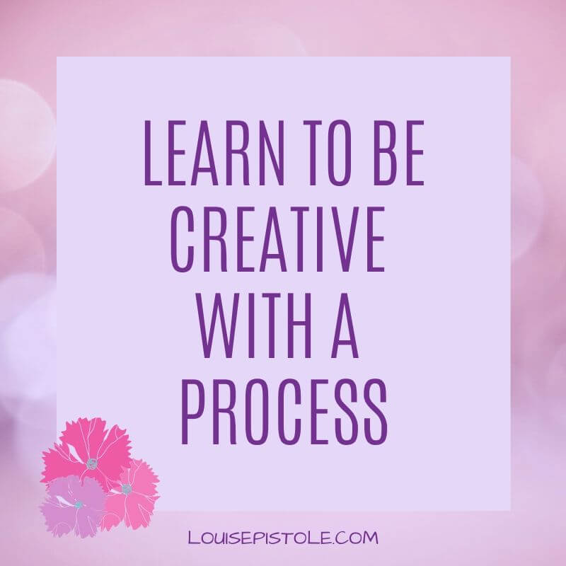 Learn to be creative with a process.