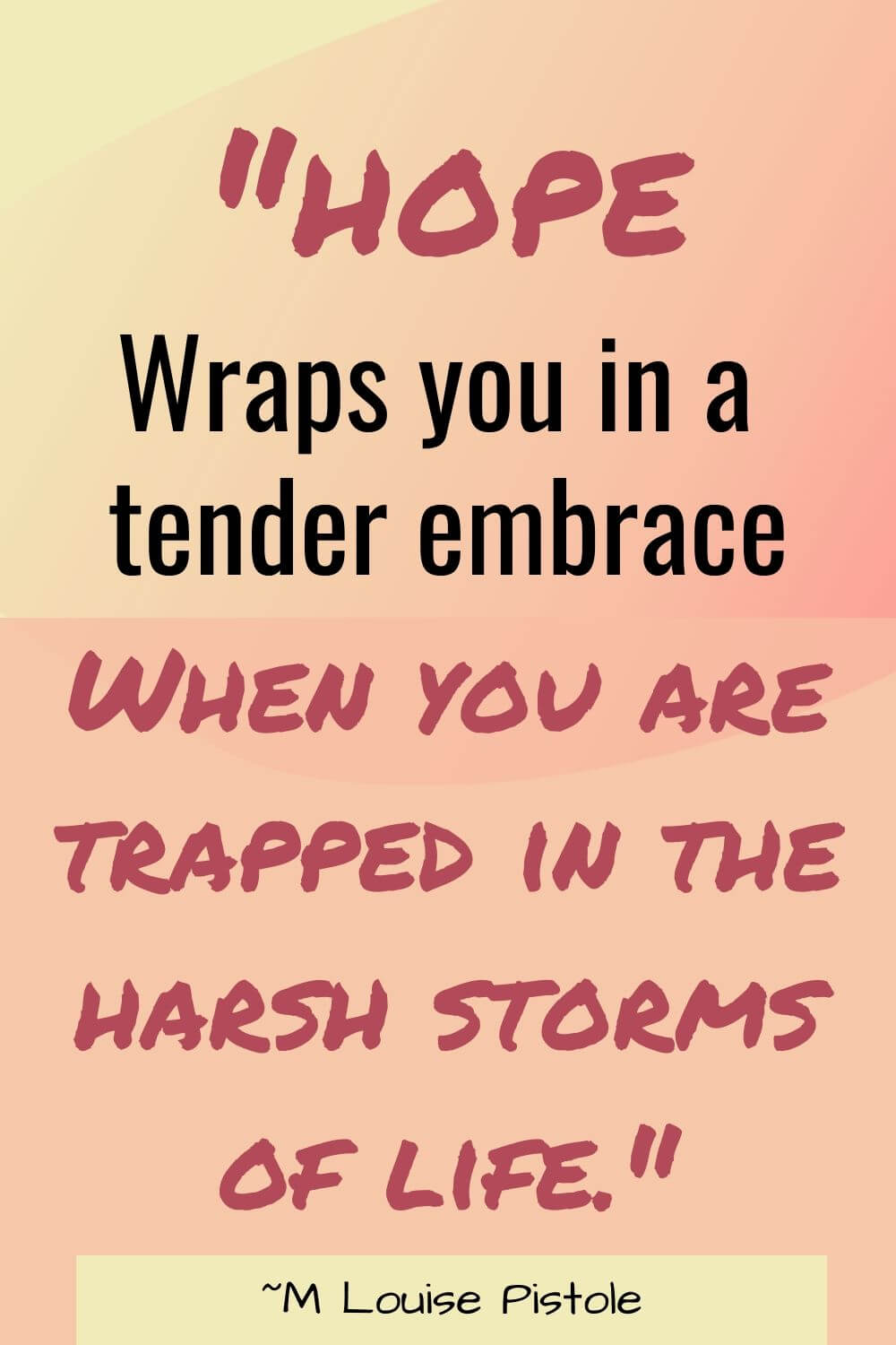 Hope wraps you in a tender embrace when you are trapped in the harsh storms of life.