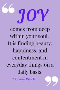 Joy comes from deep within your soul.