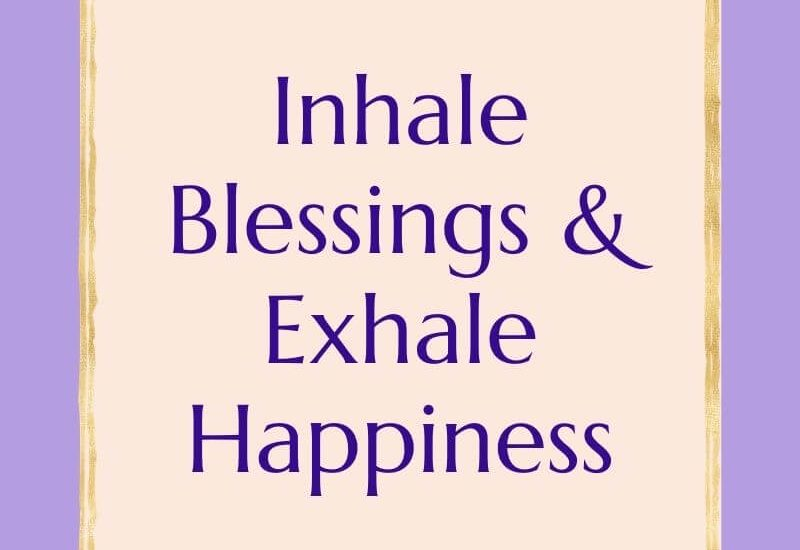 Inhale blessings and exhale happiness