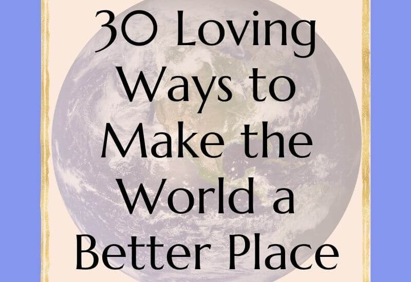 30 Loving ways to make the world a better place
