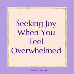 Seeking joy when you feel overwhelmed